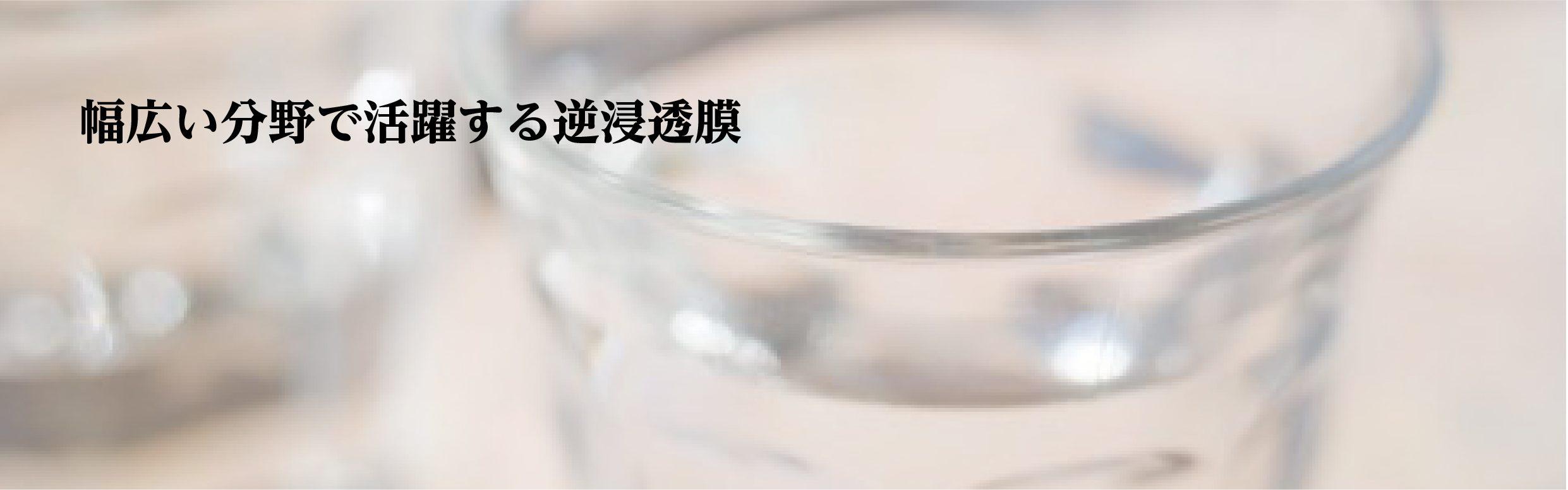 幅広い分野で活躍する逆浸透膜